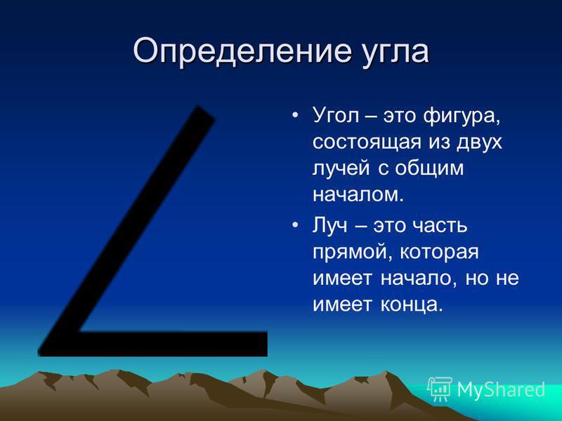 Определение угла Угол – это фигура, состоящая из двух лучей с общим началом. Луч – это часть прямой, которая имеет начало, но не имеет конца.
