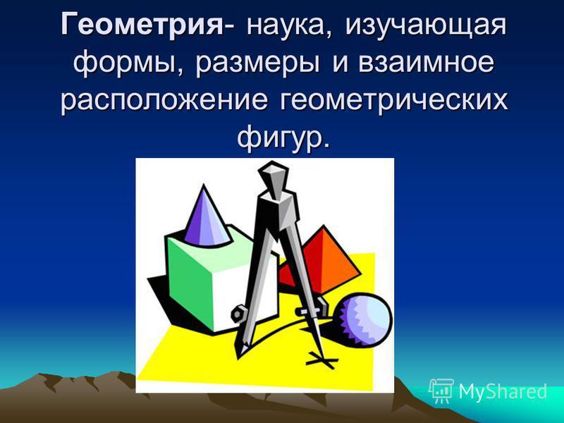Геометрия- наука, изучающая формы, размеры и взаимное расположение геометриических фигур.