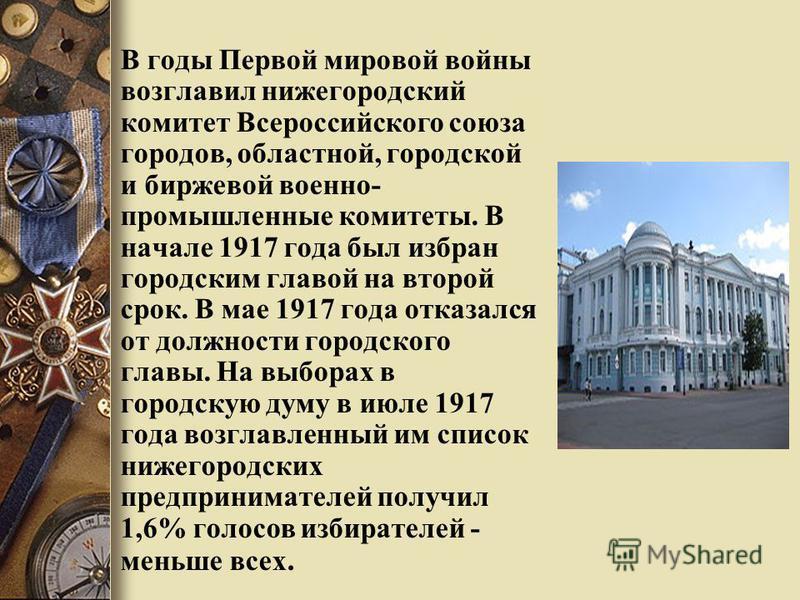 В годы Первой мировой войны возглавил нижегородский комитет Всероссийского союза городов, областной, городской и биржевой военно- промышленные комитеты. В начале 1917 года был избран городским главой на второй срок. В мае 1917 года отказался от должн