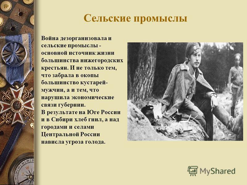 Сельские промыслы Война дезорганизовала и сельские промыслы - основной источник жизни большинства нижегородских крестьян. И не только тем, что забрала в окопы большинство кустарей- мужчин, а и тем, что нарушила экономические связи губернии. В результ
