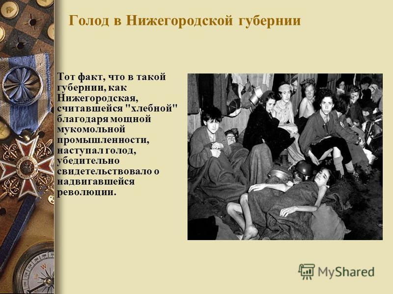 Голод в Нижегородской губернии Тот факт, что в такой губернии, как Нижегородская, считавшейся хлебной благодаря мощной мукомольной промышленности, наступал голод, убедительно свидетельствовало о надвигавшейся революции.