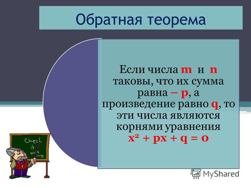 Обратная теорема Если числа m и n таковы, что их сумма равна – р, а произведение равно q, то эти числа являются корнями уравнения х 2 + px + q = 0