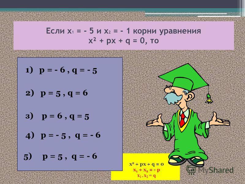 х 2 + px + q = 0 x 1 + x 2 = - p x 1 x 2 = q Если х 1 = - 5 и х 2 = - 1 корни уравнения х² + px + q = 0, то 1) p = - 6, q = - 5 2) p = 5, q = 6 з) p = 6, q = 5 4) p = - 5, q = - 6 5) p = 5, q = - 6