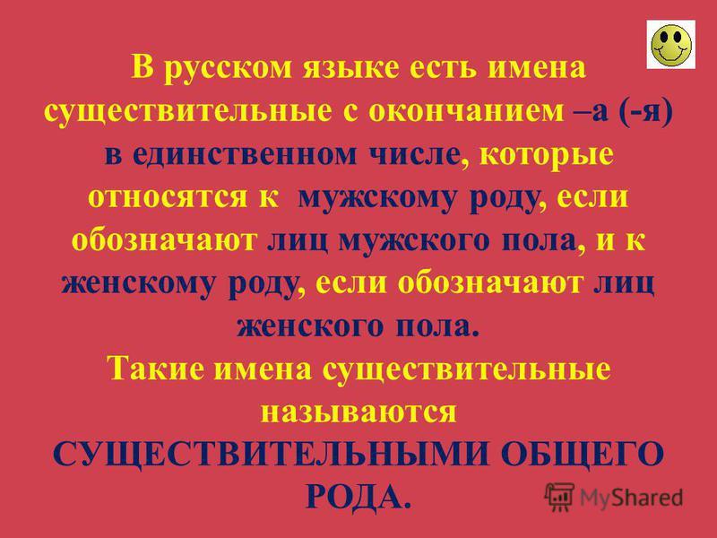 В русском языке есть имена существительные с окончанием –а (-я) в единственном числе, которые относятся к мужскому роду, если обозначают лиц мужского пола, и к женскому роду, если обозначают лиц женского пола. Такие имена существительные называются С