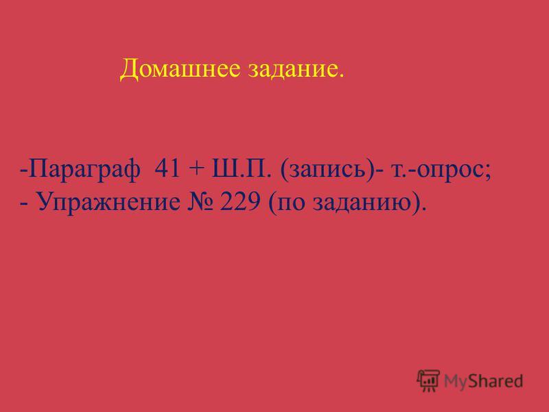 Домашнее задание. -Параграф 41 + Ш.П. (запись)- т.-опрос; - Упражнение 229 (по заданию).