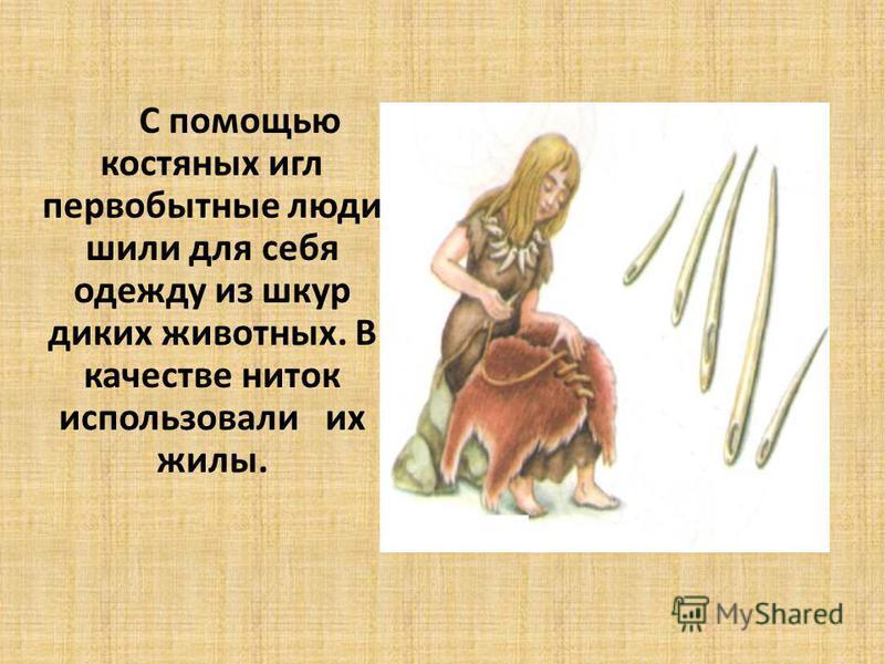 С помощью костяных игл первобытные люди шили для себя одежду из шкур диких животных. В качестве ниток использовали их жилы.