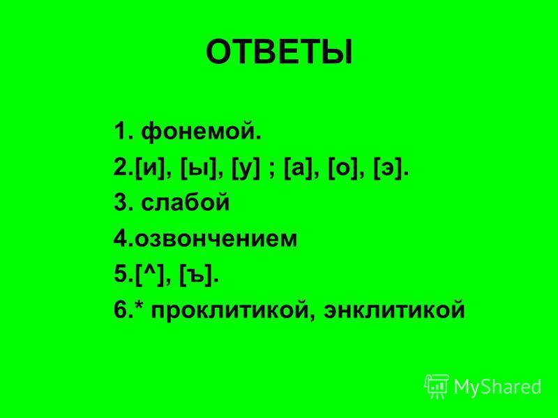 ОТВЕТЫ 1. фонемой. 2.[и], [ы], [у] ; [а], [о], [э]. 3. слабой 4. озвончением 5.[^], [ъ]. 6.* проклитикой, энклитикой