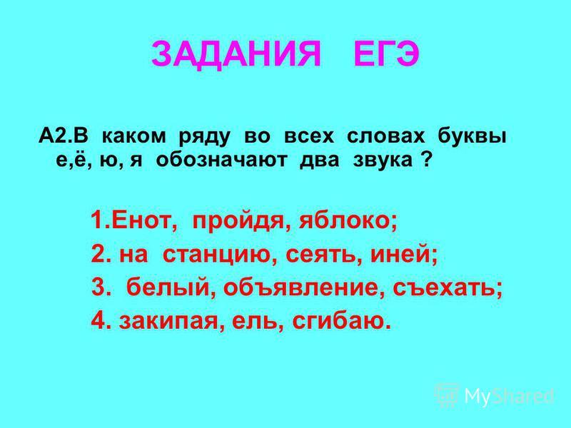 ЗАДАНИЯ ЕГЭ А2. В каком ряду во всех словах буквы е,ё, ю, я обозначают два звука ? 1.Енот, пройдя, яблоко; 2. на станцию, сеять, иней; 3. белый, объявление, съехать; 4. закипая, ель, сгибаю.