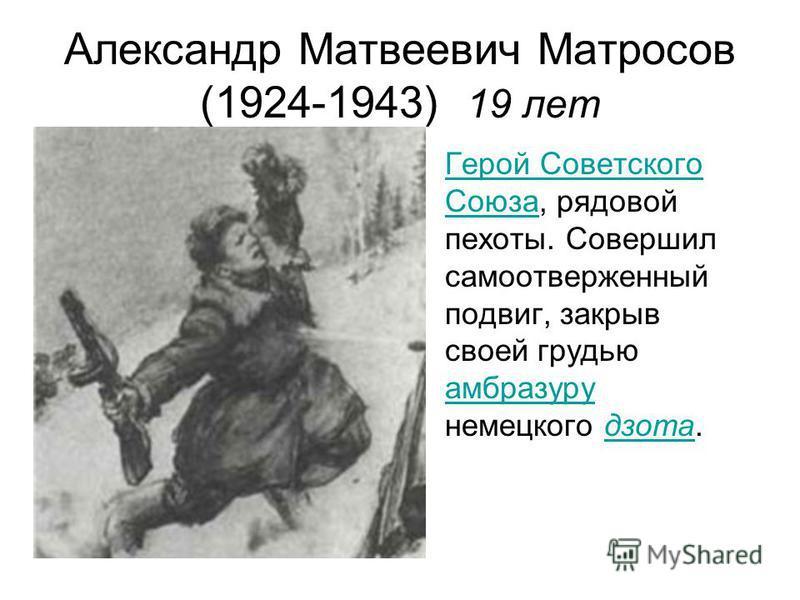Александр Матвеевич Матросов (1924-1943) 19 лет Герой Советского Союза, рядовой пехоты. Совершил самоотверженный подвиг, закрыв своей грудью амбразуру немецкого дзота.Герой Советского Союза амбразуру дзота