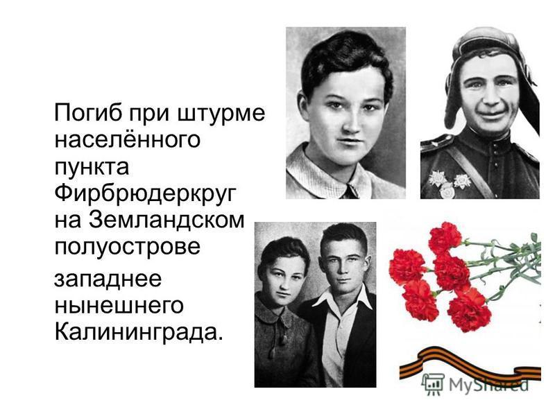 Погиб при штурме населённого пункта Фирбрюдеркруг на Земландском полуострове западнее нынешнего Калининграда.
