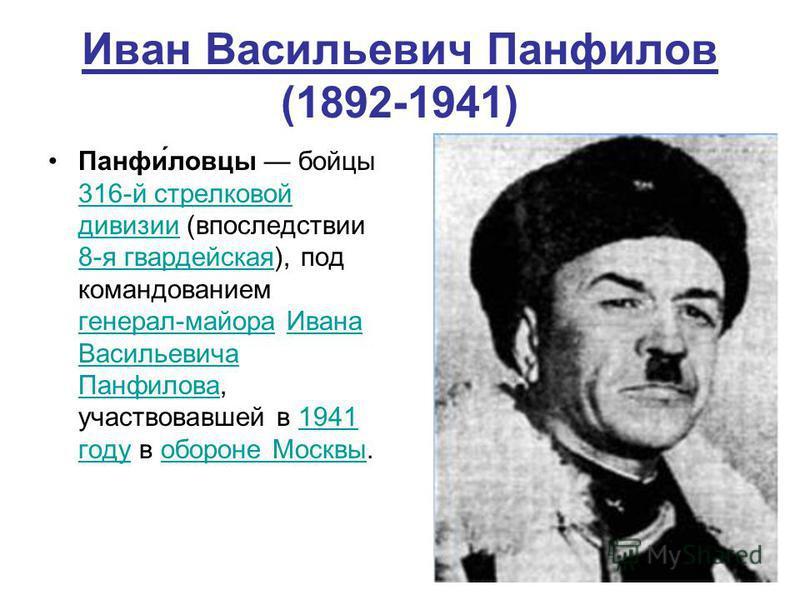 Иван Васильевич Панфилов (1892-1941) Панфи́ловцы бойцы 316-й стрелковой дивизии (впоследствии 8-я гвардейская), под командованием генерал-майора Ивана Васильевича Панфилова, участвовавшей в 1941 году в обороне Москвы. 316-й стрелковой дивизии 8-я гва