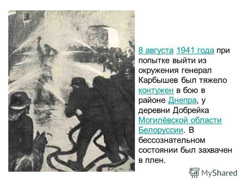 8 августа 1941 года при попытке выйти из окружения генерал Карбышев был тяжело контужен в бою в районе Днепра, у деревни Добрейка Могилёвской области Белоруссии. В бессознательном состоянии был захвачен в плен.8 августа 1941 года контужен Днепра Моги