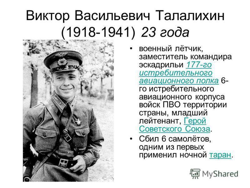 Виктор Васильевич Талалихин (1918-1941) 23 года военный лётчик, заместитель командира эскадрильи 177-го истребительного авиационного полка 6- го истребительного авиационного корпуса войск ПВО территории страны, младший лейтенант, Герой Советского Сою