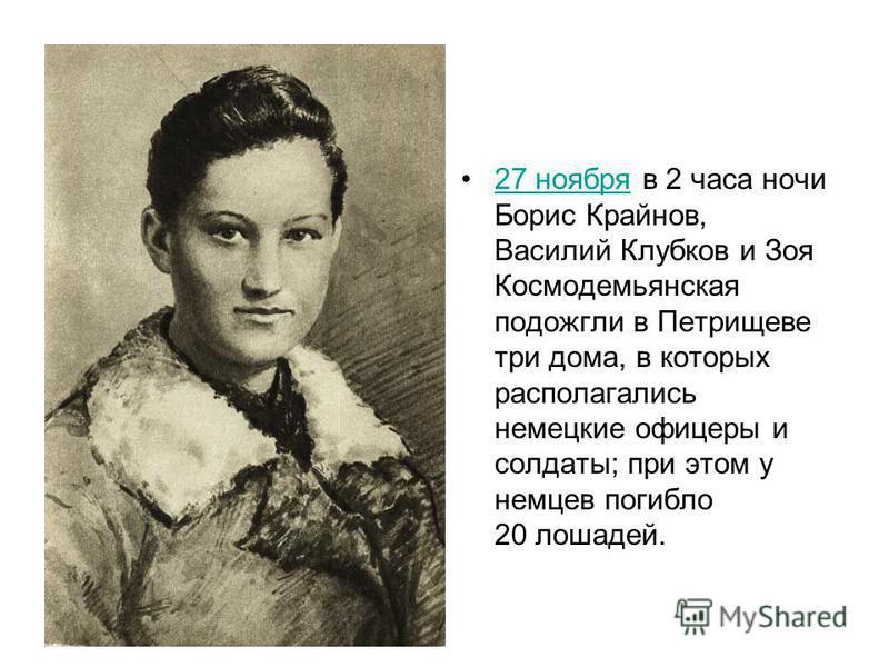 27 ноября в 2 часа ночи Борис Крайнов, Василий Клубков и Зоя Космодемьянская подожгли в Петрищеве три дома, в которых располагались немецкие офицеры и солдаты; при этом у немцев погибло 20 лошадей.27 ноября