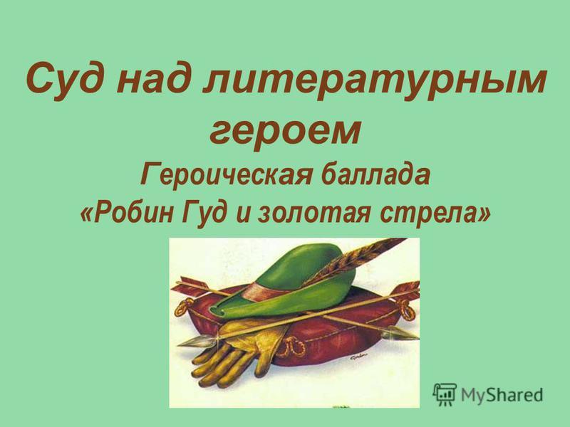 Суд над литературным героем Г ероическ ая баллад а «Робин Гуд и золотая стрела»