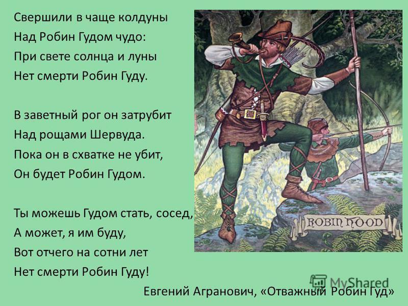 Свершили в чаще колдуны Над Робин Гудом чудо: При свете солнца и луны Нет смерти Робин Гуду. В заветный рог он затрубит Над рощами Шервуда. Пока он в схватке не убит, Он будет Робин Гудом. Ты можешь Гудом стать, сосед, А может, я им буду, Вот отчего