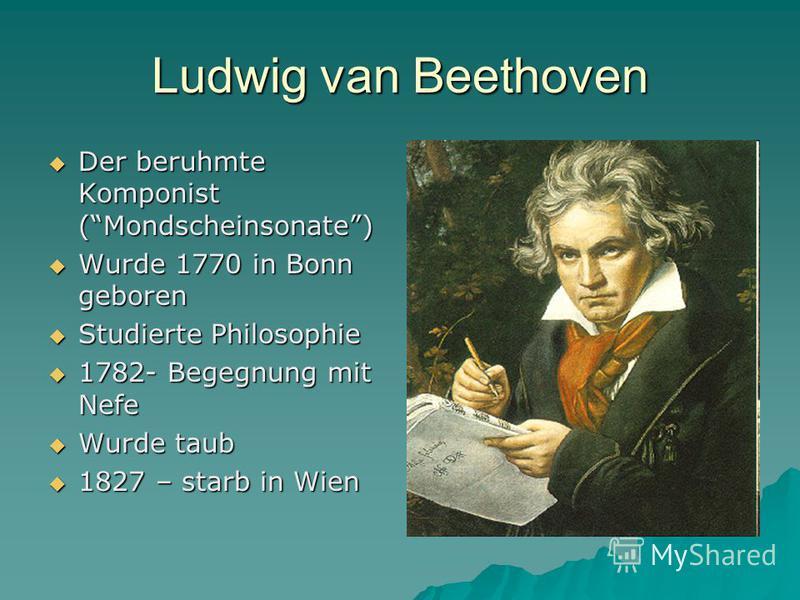 Ludwig van Beethoven Der beruhmte Komponist (Mondscheinsonate) Der beruhmte Komponist (Mondscheinsonate) Wurde 1770 in Bonn geboren Wurde 1770 in Bonn geboren Studierte Philosophie Studierte Philosophie 1782- Begegnung mit Nefe 1782- Begegnung mit Ne
