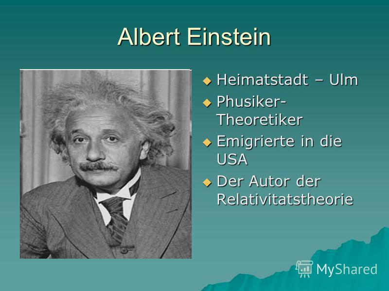 Albert Einstein Heimatstadt – Ulm Heimatstadt – Ulm Phusiker- Theoretiker Phusiker- Theoretiker Emigrierte in die USA Emigrierte in die USA Der Autor der Relativitatstheorie Der Autor der Relativitatstheorie