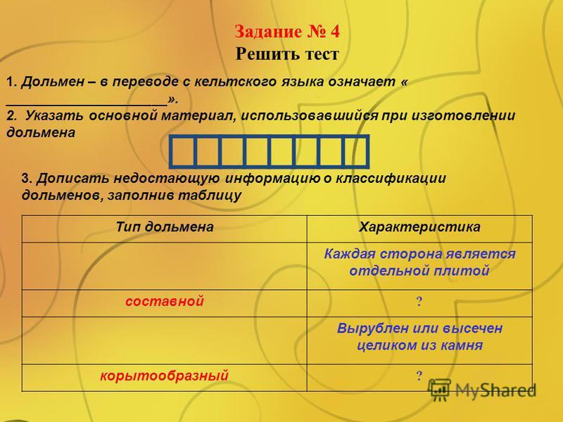 Задание 4 Решить тест 1. Дольмен – в переводе с кельтского языка означает « _____________________». 2. Указать основной материал, использовавшийся при изготовлении дольмена 3. Дописать недостающую информацию о классификации дольменов, заполнив таблиц
