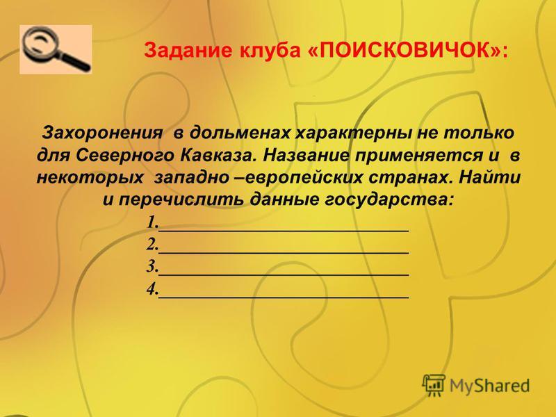 Задание клуба «ПОИСКОВИЧОК»: Захоронения в дольменах характерны не только для Северного Кавказа. Название применяется и в некоторых западно –европейских странах. Найти и перечислить данные государства: 1.___________________________ 2.________________