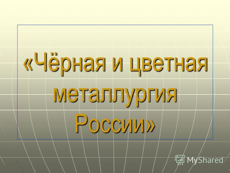 «Чёрная и цветная металлургия России»