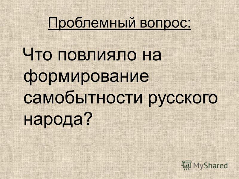 Проблемный вопрос: Что повлияло на формирование самобытности русского народа?