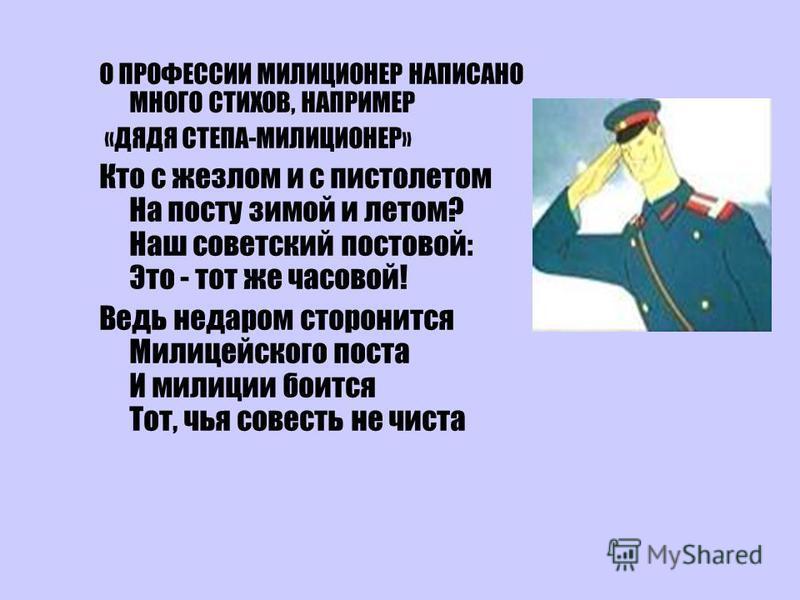 О ПРОФЕССИИ МИЛИЦИОНЕР НАПИСАНО МНОГО СТИХОВ, НАПРИМЕР «ДЯДЯ СТЕПА-МИЛИЦИОНЕР» Кто с жезлом и с пистолетом На посту зимой и летом? Наш советский постовой: Это - тот же часовой! Ведь недаром сторонится Милицейского поста И милиции боится Тот, чья сове