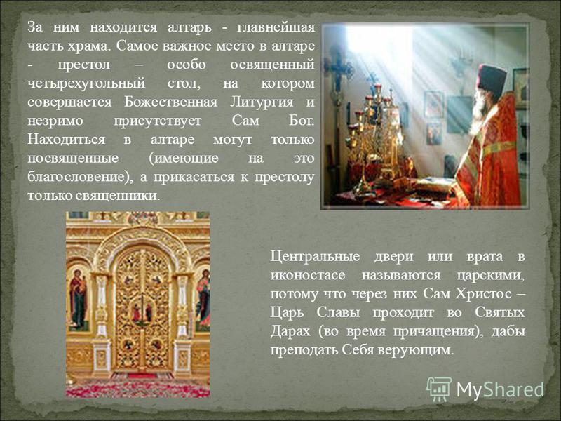 За ним находится алтарь - главнейшая часть храма. Самое важное место в алтаре - престол – особо освященный четырехугольный стол, на котором совершается Божественная Литургия и незримо присутствует Сам Бог. Находиться в алтаре могут только посвященные