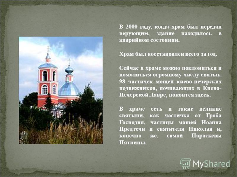 В 2000 году, когда храм был передан верующим, здание находилось в аварийном состоянии. Храм был восстановлен всего за год. Сейчас в храме можно поклониться и помолиться огромному числу святых. 98 частичек мощей киево-печерских подвижников, почивающих
