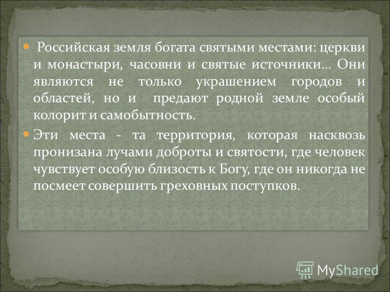 Российская земля богата святыми местами: церкви и монастыри, часовни и святые источники… Они являются не только украшением городов и областей, но и предают родной земле особый колорит и самобытность. Эти места - та территория, которая насквозь прониз