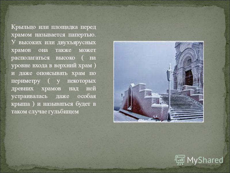 Крыльцо или площадка перед храмом называется папертью. У высоких или двухъярусных храмов она также может располагаться высоко ( на уровне входа в верхний храм ) и даже опоясывать храм по периметру ( у некоторых древних храмов над ней устраивалась даж