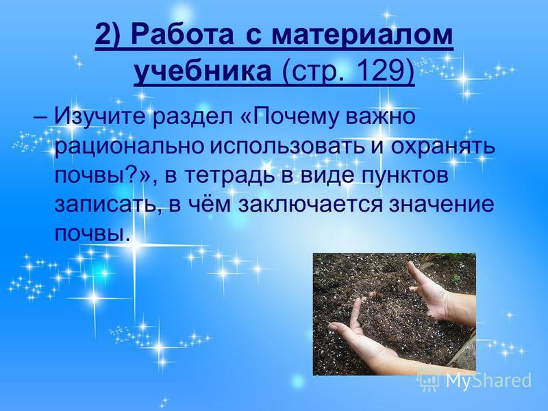 2) Работа с материалом учебника (стр. 129) – Изучите раздел «Почему важно рационально использовать и охранять почвы?», в тетрадь в виде пунктов записать, в чём заключается значение почвы.