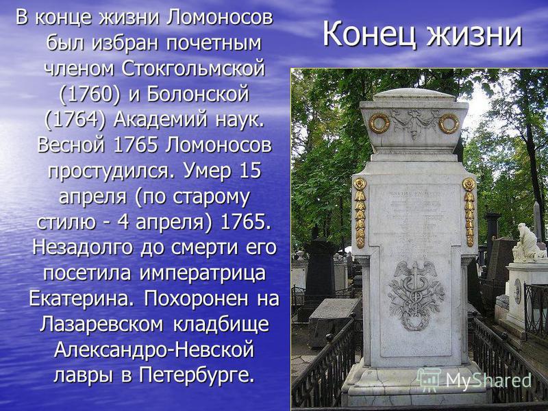 Конец жизни В конце жизни Ломоносов был избран почетным членом Стокгольмской (1760) и Болонской (1764) Академий наук. Весной 1765 Ломоносов простудился. Умер 15 апреля (по старому стилю - 4 апреля) 1765. Незадолго до смерти его посетила императрица Е