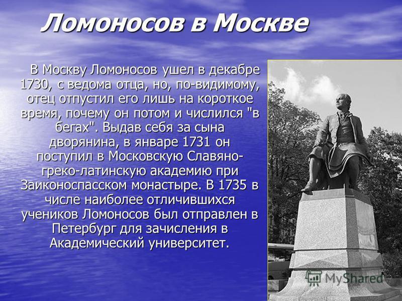 Ломоносов в Москве Ломоносов в Москве В Москву Ломоносов ушел в декабре 1730, с ведома отца, но, по-видимому, отец отпустил его лишь на короткое время, почему он потом и числился