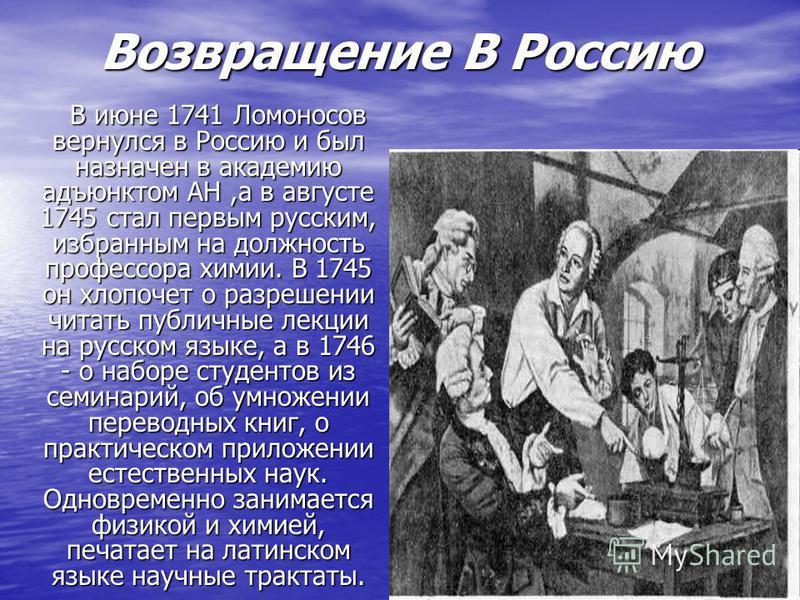Возвращение В Россию Возвращение В Россию В июне 1741 Ломоносов вернулся в Россию и был назначен в академию адъюнктом АН,а в августе 1745 стал первым русским, избранным на должность профессора химии. В 1745 он хлопочет о разрешении читать публичные л