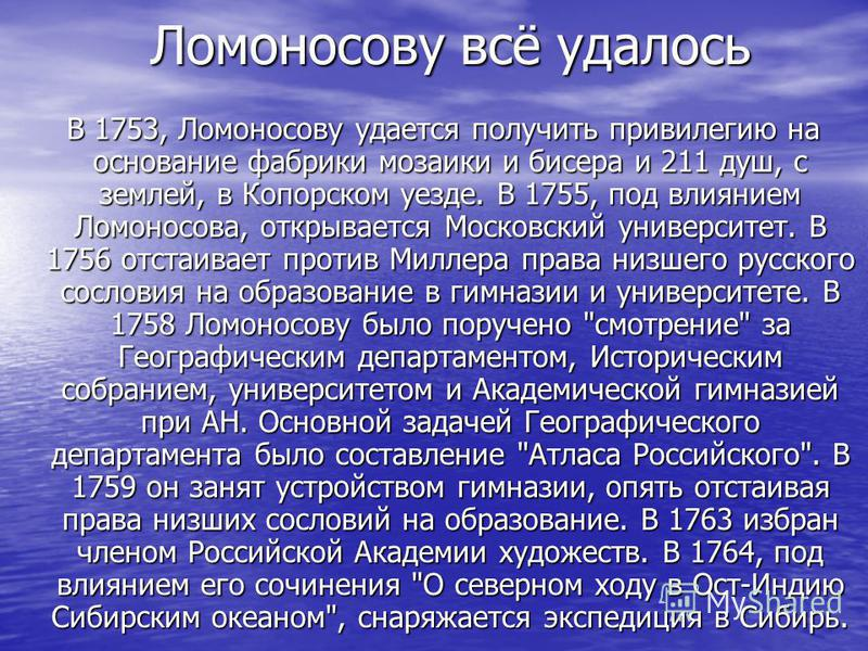Ломоносову всё удалось Ломоносову всё удалось В 1753, Ломоносову удается получить привилегию на основание фабрики мозаики и бисера и 211 душ, с землей, в Копорском уезде. В 1755, под влиянием Ломоносова, открывается Московский университет. В 1756 отс