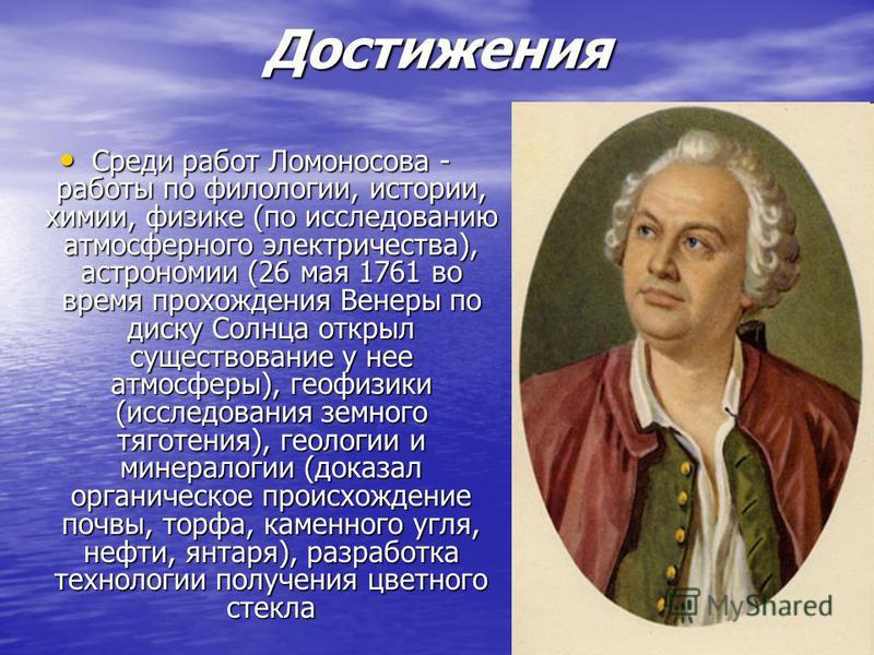 Достижения Среди работ Ломоносова - работы по филологии, истории, химии, физике (по исследованию атмосферного электричества), астрономии (26 мая 1761 во время прохождения Венеры по диску Солнца открыл существование у нее атмосферы), геофизики (исслед