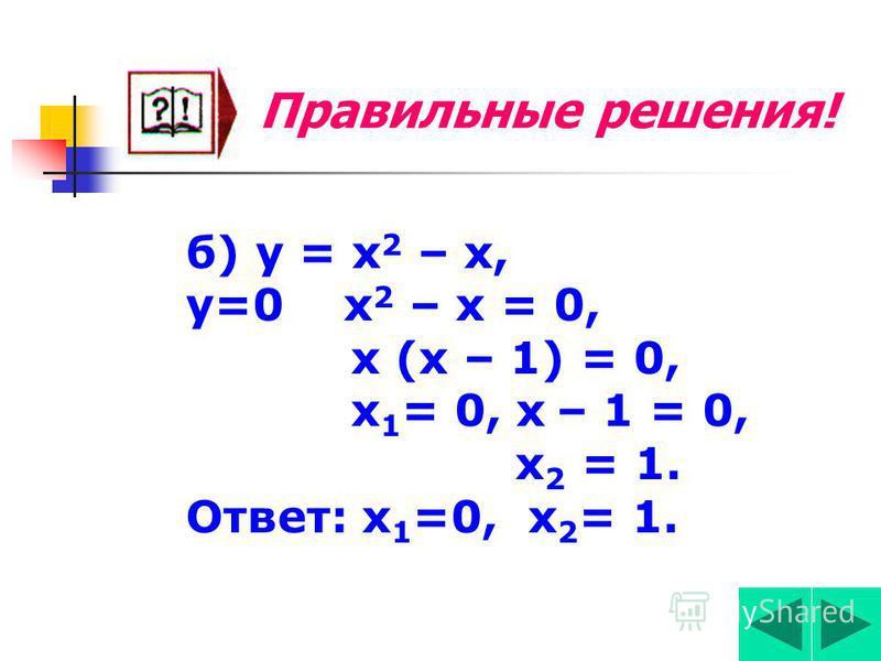 Правильные решения! а) у = х 2 – 4. у=0 х 2 – 4 = 0, х 2 = 4, х 1,2 =±4, х 1,2 =±2. Ответ: х 1 =2, х 2 = -2.