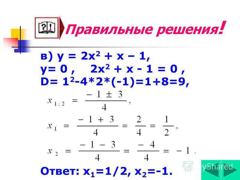 Правильные решения! б) у = х 2 – х, у=0 х 2 – х = 0, х (х – 1) = 0, х 1 = 0, х – 1 = 0, х 2 = 1. Ответ: х 1 =0, х 2 = 1.