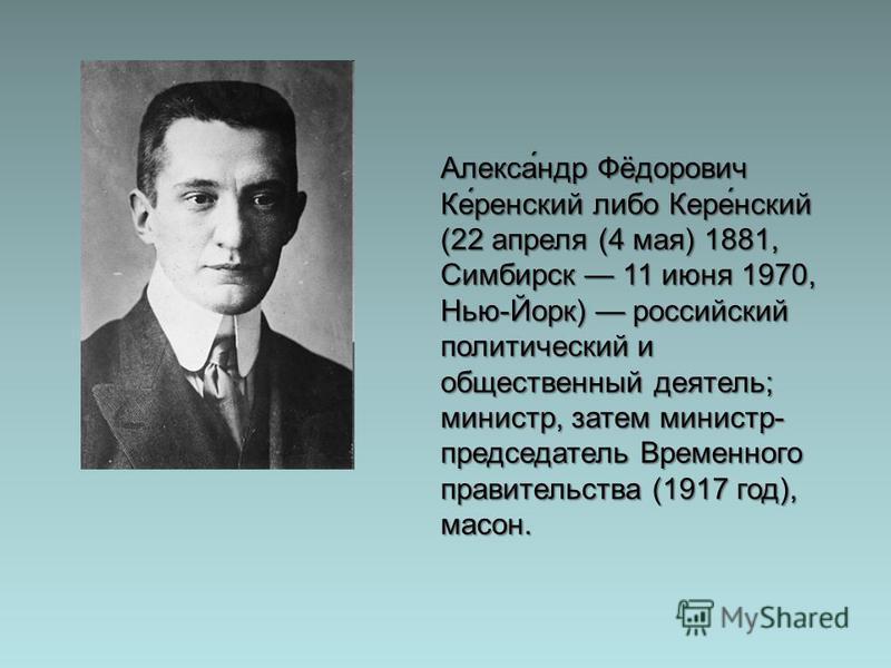 Алекса́ндр Фёдорович Ке́рейневский либо Кере́невский (22 апреля (4 мая) 1881, Симбирск 11 июня 1970, Нью-Йорк) российский политический и общественный деятель; министр, затем министр- председатель Временного правительства (1917 год), масон.