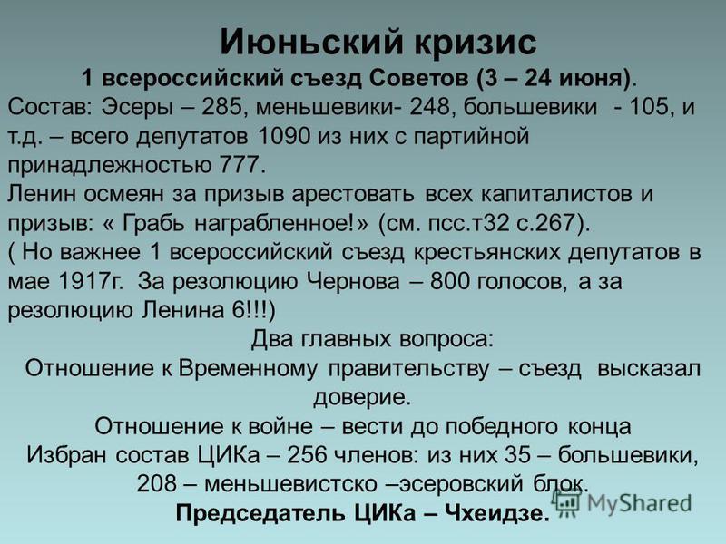 Июньский кризис 1 всероссийский съезд Советов (3 – 24 июня). Состав: Эсеры – 285, меньшевики- 248, большевики - 105, и т.д. – всего депутатов 1090 из них с партийной принадлежностью 777. Ленин осмеян за призыв арестовать всех капиталистов и призыв: «