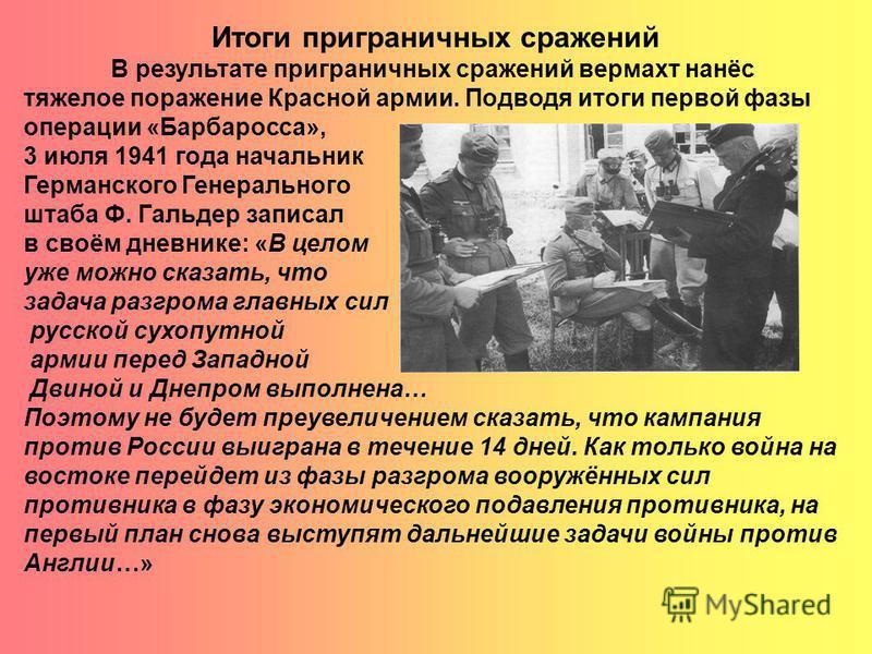 Итоги приграничных сражений В результате приграничных сражений вермахт нанёс тяжелое поражение Красной армии. Подводя итоги первой фазы операции «Барбаросса», 3 июля 1941 года начальник Германского Генерального штаба Ф. Гальдер записал в своём дневни