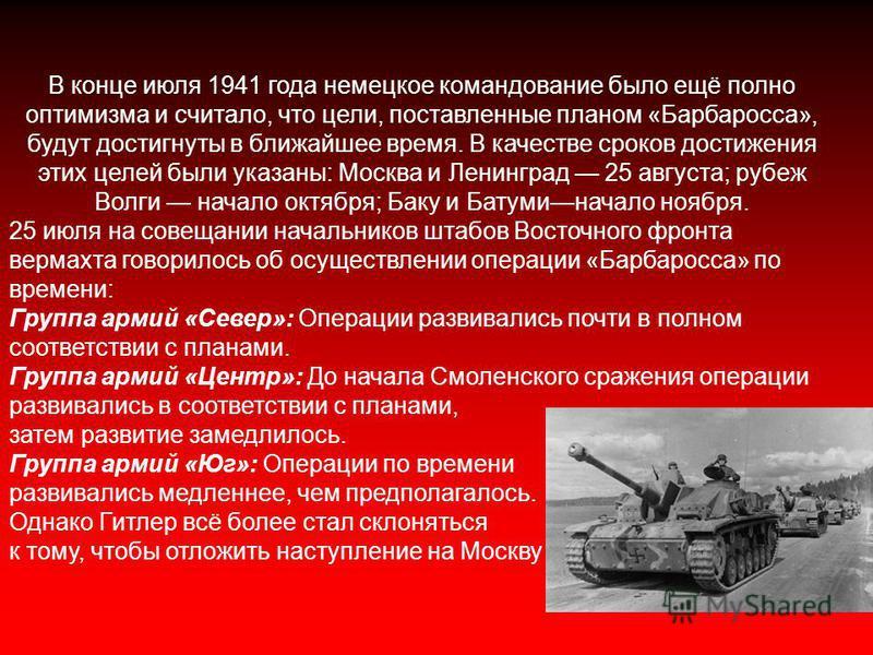 В конце июля 1941 года немецкое командование было ещё полно оптимизма и считало, что цели, поставленные планом «Барбаросса», будут достигнуты в ближайшее время. В качестве сроков достижения этих целей были указаны: Москва и Ленинград 25 августа; рубе