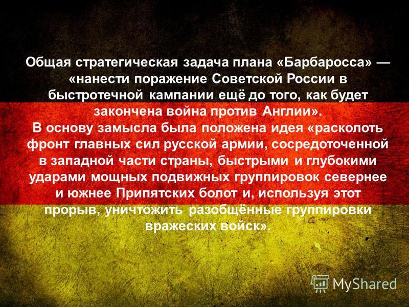 Общая стратегическая задача плана «Барбаросса» «нанести поражение Советской России в быстротечной кампании ещё до того, как будет закончена война против Англии». В основу замысла была положена идея «расколоть фронт главных сил русской армии, сосредот