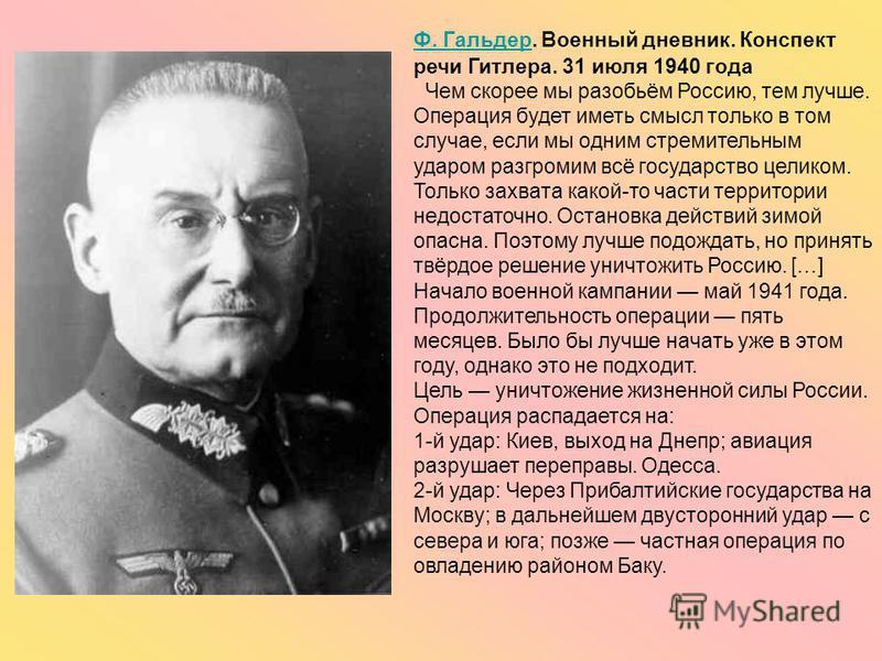 Ф. ГальдерФ. Гальдер. Военный дневник. Конспект речи Гитлера. 31 июля 1940 года Чем скорее мы разобьём Россию, тем лучше. Операция будет иметь смысл только в том случае, если мы одним стремительным ударом разгромим всё государство целиком. Только зах