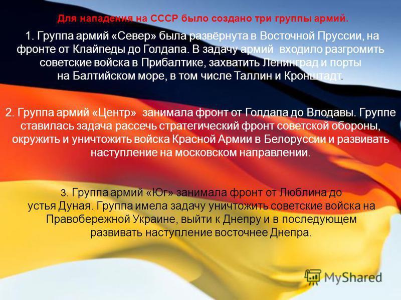 Для нападения на СССР было создано три группы армий. 1. Группа армий «Север» была развёрнута в Восточной Пруссии, на фронте от Клайпеды до Голдапа. В задачу армий входило разгромить советские войска в Прибалтике, захватить Ленинград и порты на Балтий