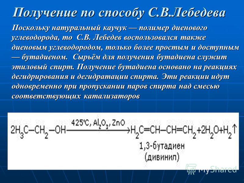 Получение по способу С.В.Лебедева Поскольку натуральный каучук полимер диенового углеводорода, то С.В. Лебедев воспользовался также диеновым углеводородом, только более простым и доступным бутадиеном. Сырьём для получения бутадиена служит этиловый сп