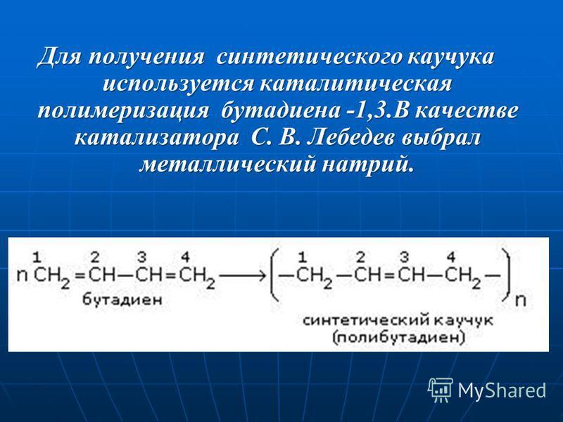 Для получения синтетического каучука используется каталитическая полимеризация бутадиена -1,3. В качестве катализатора С. В. Лебедев выбрал металлический натрий.