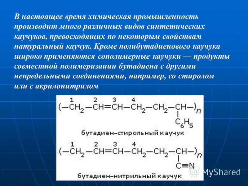В настоящее время химическая промышленность производит много различных видов синтетических каучуков, превосходящих по некоторым свойствам натуральный каучук. Кроме полибутадиенового каучука широко применяются сополимерные каучуки продукты совместной