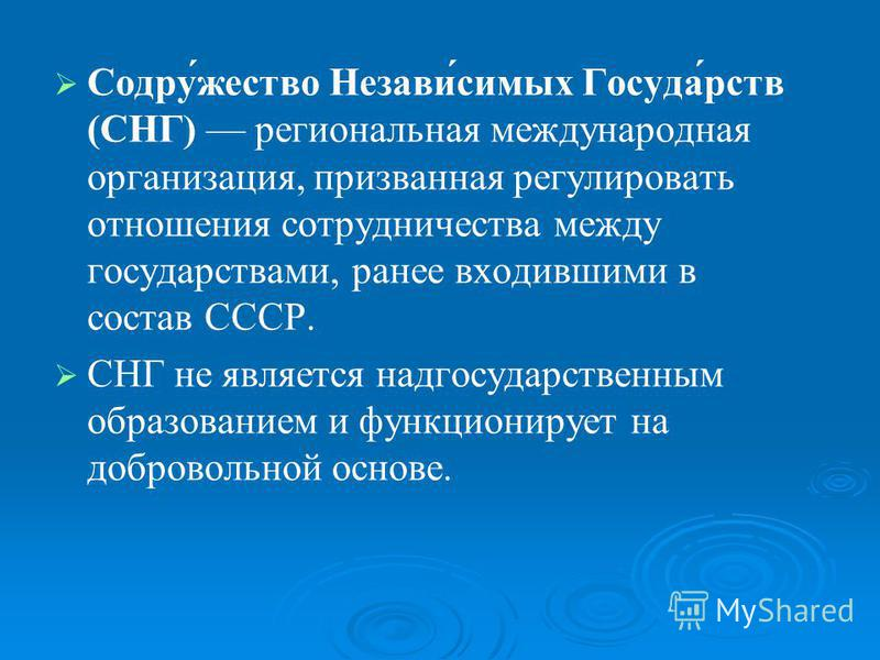 Содру́жестов Незави́самых Госуда́ростов (СНГ) региональная международная организация, призванная регулировать отношения сотрудничества между государостовами, ранее входившими в состав СССР. СНГ не является надгосударостовенным образованием и функцион